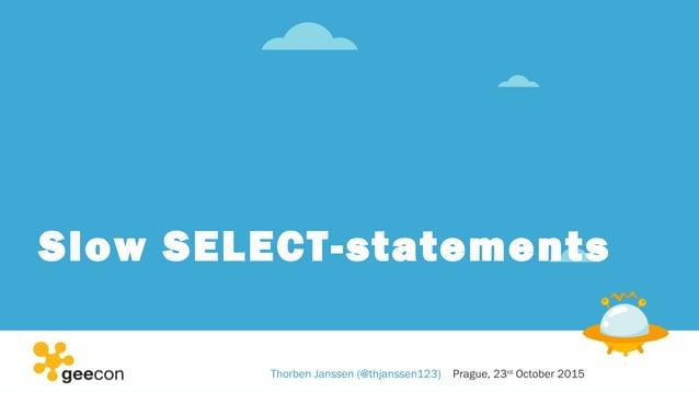 Slow SELECT-statements Thorben Janssen (@thjanssen123) Prague, 23rd October 2015