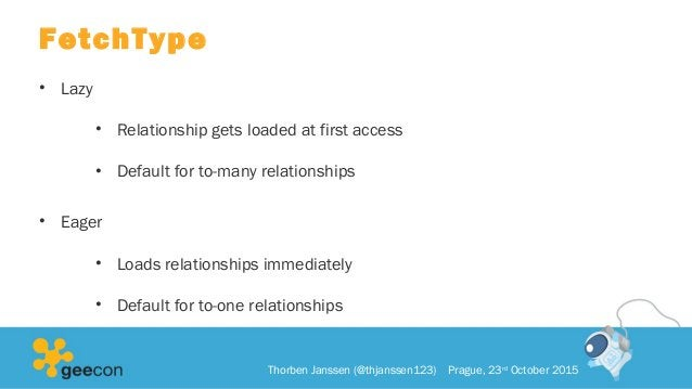 FetchType • Lazy • Relationship gets loaded at first access • Default for to-many relationships • Eager • Loads relationsh...