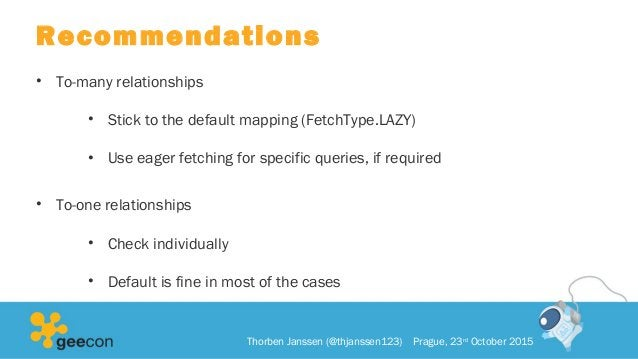 Recommendations • To-many relationships • Stick to the default mapping (FetchType.LAZY) • Use eager fetching for specific ...