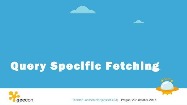 Query Specific Fetching Thorben Janssen (@thjanssen123) Prague, 23rd October 2015