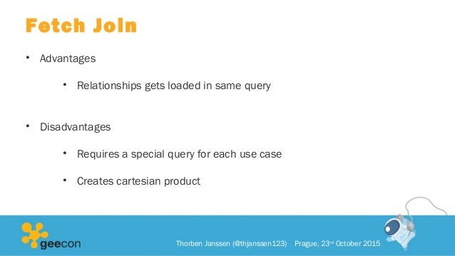 Fetch Join • Advantages • Relationships gets loaded in same query • Disadvantages • Requires a special query for each use ...