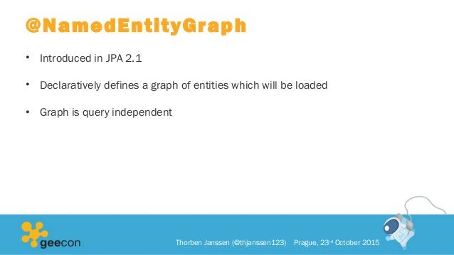 @NamedEntityGraph • Introduced in JPA 2.1 • Declaratively defines a graph of entities which will be loaded • Graph is quer...