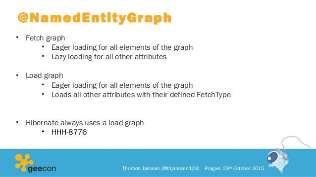 @NamedEntityGraph • Fetch graph • Eager loading for all elements of the graph • Lazy loading for all other attributes • Lo...