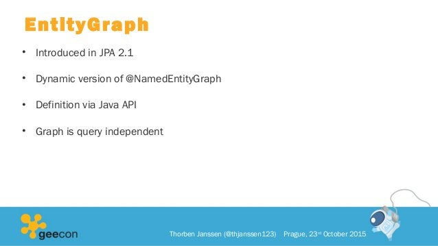 EntityGraph • Introduced in JPA 2.1 • Dynamic version of @NamedEntityGraph • Definition via Java API • Graph is query inde...