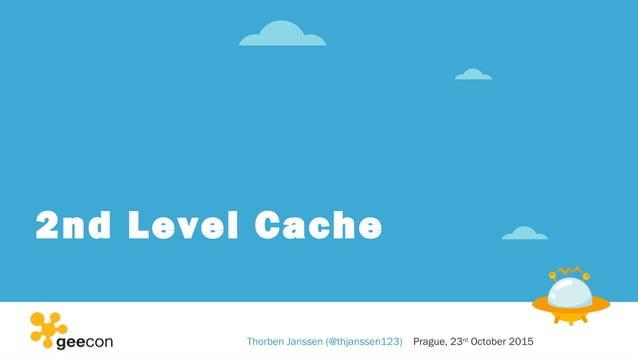 2nd Level Cache Thorben Janssen (@thjanssen123) Prague, 23rd October 2015