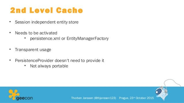 2nd Level Cache • Session independent entity store • Needs to be activated • persistence.xml or EntityManagerFactory • Tra...