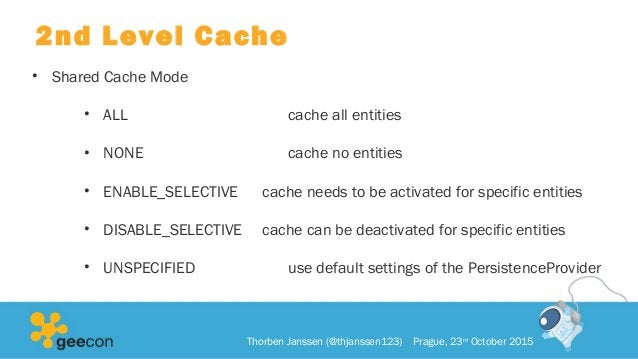 2nd Level Cache • Shared Cache Mode • ALL cache all entities • NONE cache no entities • ENABLE_SELECTIVE cache needs to be...