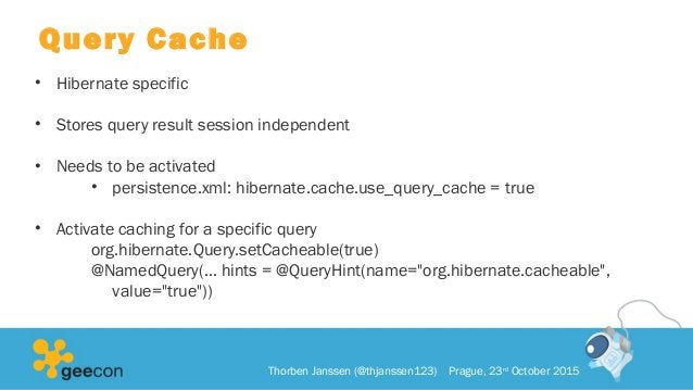 Query Cache • Hibernate specific • Stores query result session independent • Needs to be activated • persistence.xml: hibe...
