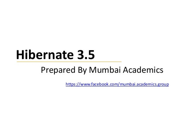 Hibernate 3.5 Prepared By Mumbai Academics https://www.facebook.com/mumbai.academics.group