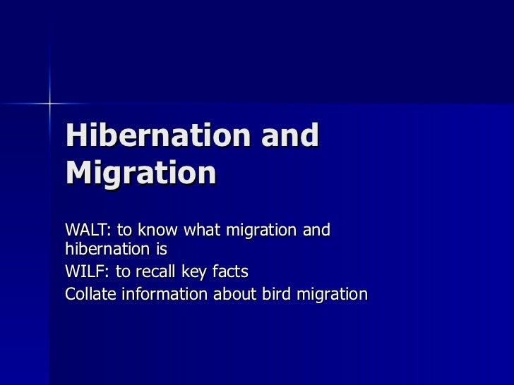 Hibernation and Migration WALT: to know what migration and hibernation is WILF: to recall key facts Collate information ab...
