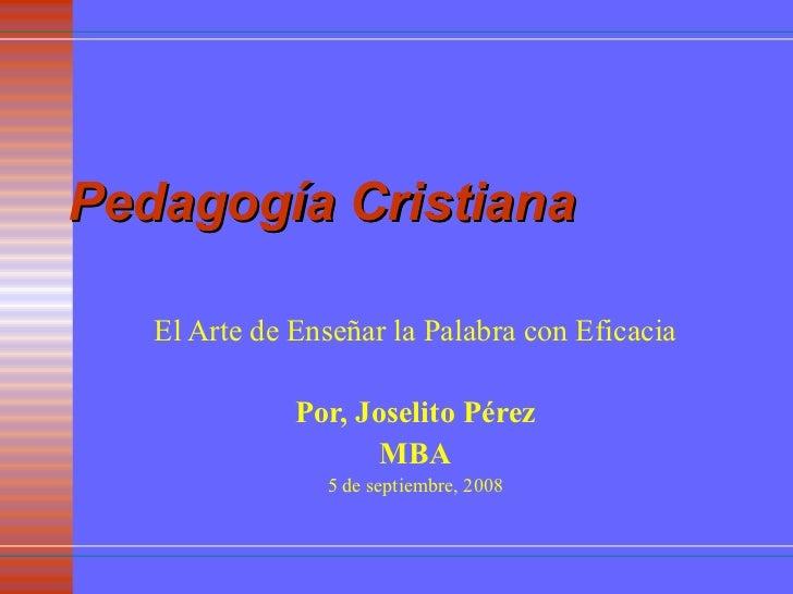 Pedagogía Cristiana El Arte de Enseñar la Palabra con Eficacia Por, Joselito Pérez MBA 5 de septiembre, 2008