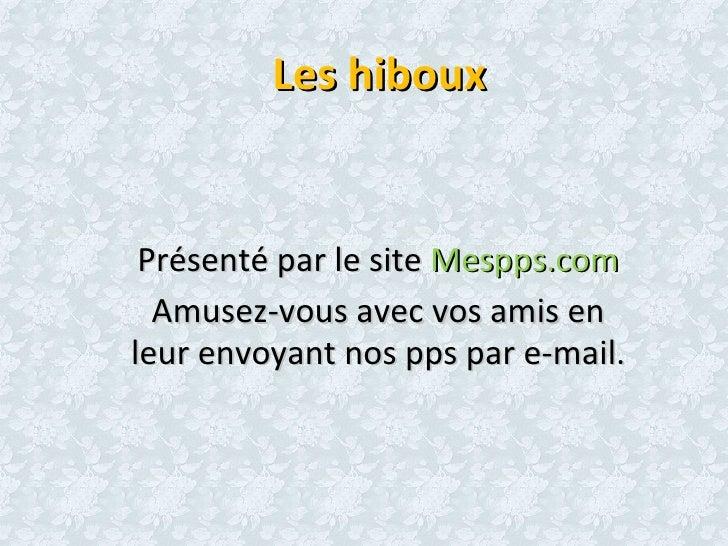 Les hiboux    Présenté par le site Mespps.com   Amusez-vous avec vos amis en leur envoyant nos pps par e-mail.