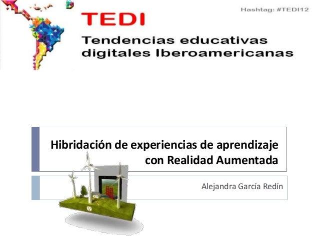 Hibridación de experiencias de aprendizaje                 con Realidad Aumentada                           Alejandra Garc...