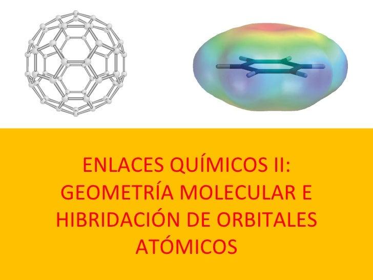 ENLACES QUÍMICOS II: GEOMETRÍA MOLECULAR E  HIBRIDACIÓN  DE ORBITALES ATÓMICOS