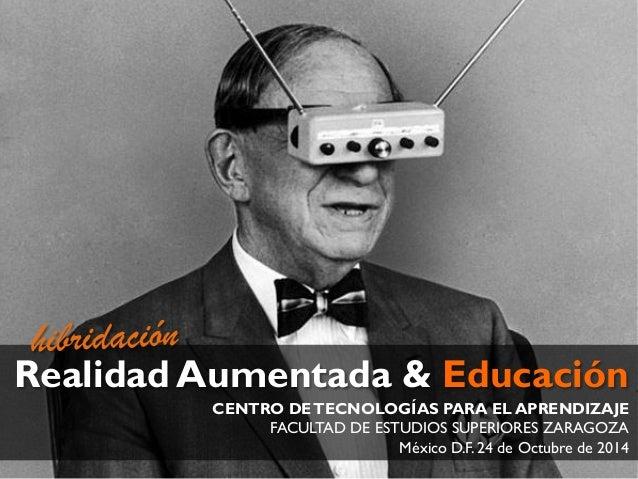 Realidad Aumentada & Educación  CENTRO DE TECNOLOGÍAS PARA EL APRENDIZAJE  FACULTAD DE ESTUDIOS SUPERIORES ZARAGOZA  Méxic...
