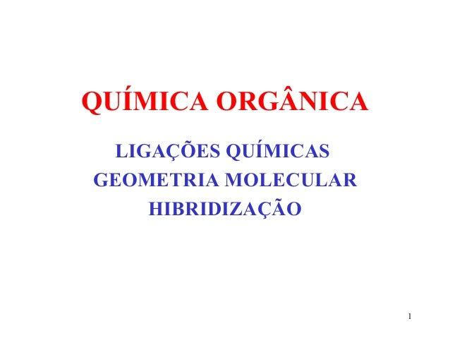 QUÍMICA ORGÂNICA LIGAÇÕES QUÍMICASGEOMETRIA MOLECULAR    HIBRIDIZAÇÃO                      1