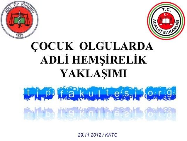 ÇOCUK OLGULARDA ADLİ HEMŞİRELİK YAKLAŞIMI Dr. Dilek SUNMAZ Adalet Bakanlığı Adli Tıp Kurumu İzmir Grup Başkanlığı 29.11.20...