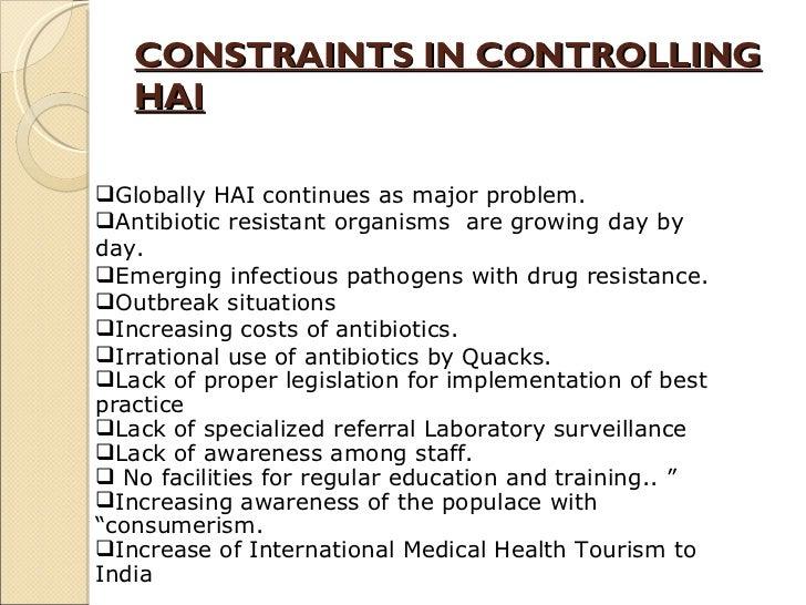 CONSTRAINTS IN CONTROLLING HAI <ul><li>Globally HAI continues as major problem. </li></ul><ul><li>Antibiotic resistant org...