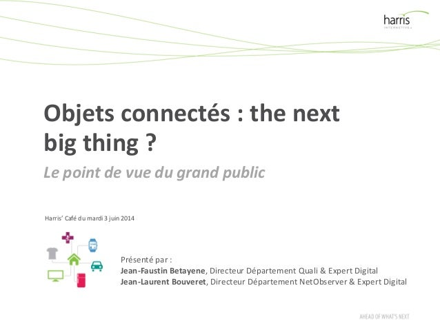 Objets connectés : the next big thing ? Le point de vue du grand public Harris' Café du mardi 3 juin 2014 Présenté par : J...