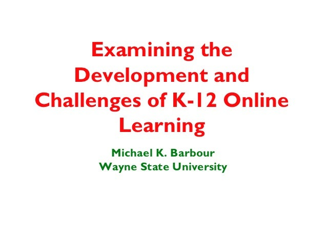 Examining the   Development andChallenges of K-12 Online        Learning       Michael K. Barbour      Wayne State Univers...