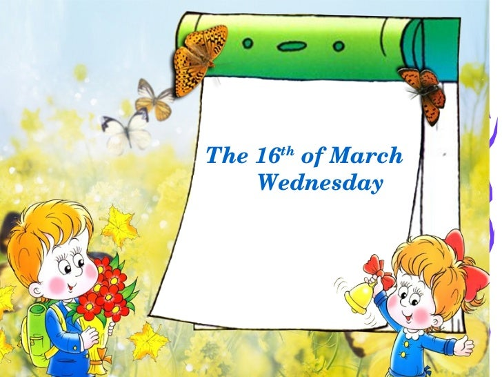 <ul>The 16 th  of March Wednesday </ul>