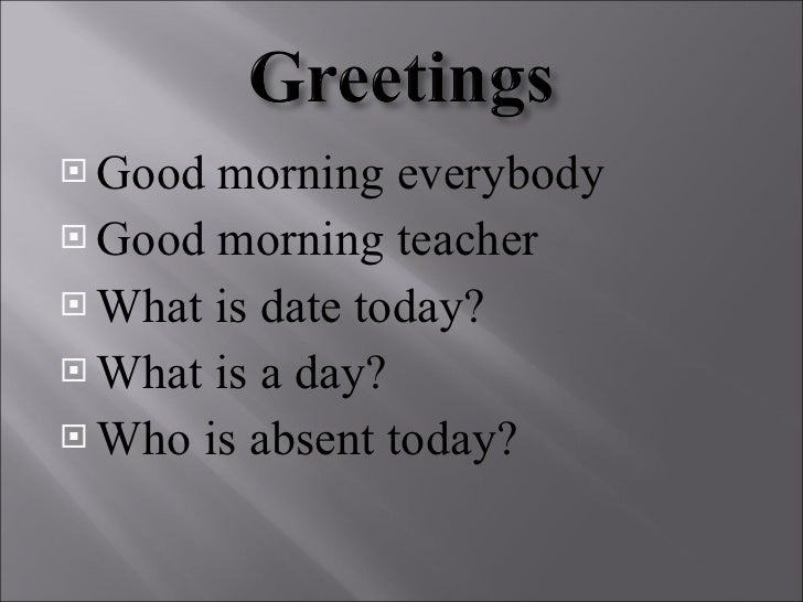 <ul><li>Good   morning everybody </li></ul><ul><li>Good   morning teacher  </li></ul><ul><li>What is date today ? </li></u...