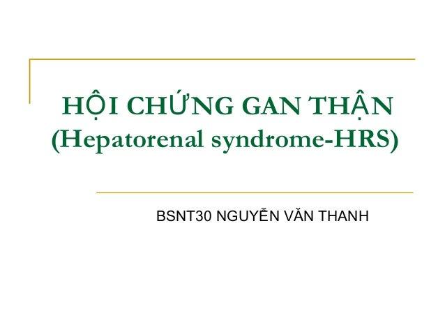 H I CH NG GAN TH NỘ Ứ Ậ (Hepatorenal syndrome-HRS) BSNT30 NGUYỄN VĂN THANH