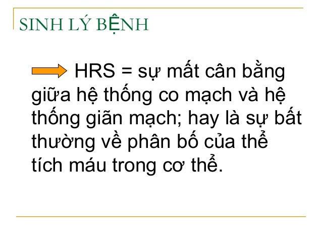 SINH LÝ B NHỆ HRS = sự mất cân bằng giữa hệ thống co mạch và hệ thống giãn mạch; hay là sự bất thường về phân bố của thể t...