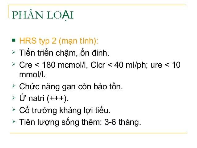 PHÂN LO IẠ  HRS typ 2 (mạn tính):  Tiến triển chậm, ổn đinh.  Cre < 180 mcmol/l, Clcr < 40 ml/ph; ure < 10 mmol/l.  Ch...