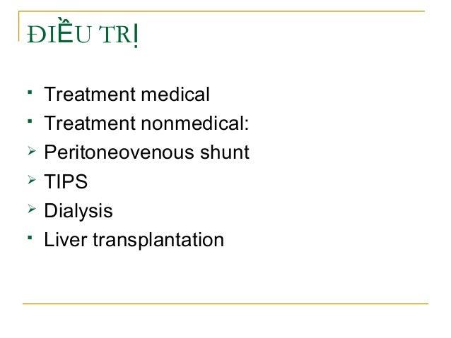 ĐI U TRỀ Ị  Treatment medical  Treatment nonmedical:  Peritoneovenous shunt  TIPS  Dialysis  Liver transplantation