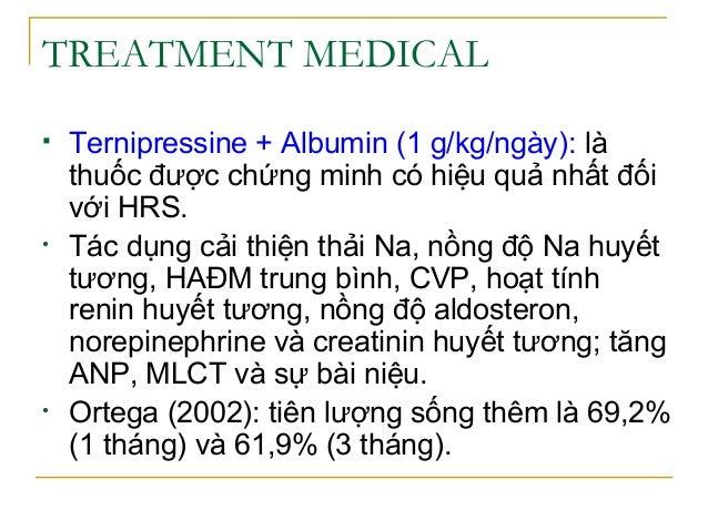 TREATMENT MEDICAL  Ternipressine + Albumin (1 g/kg/ngày): là thuốc được chứng minh có hiệu quả nhất đối với HRS. • Tác dụ...
