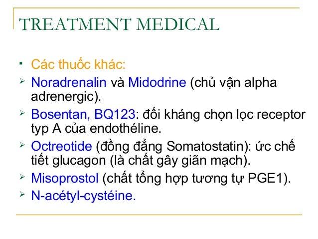 TREATMENT MEDICAL  Các thuốc khác:  Noradrenalin và Midodrine (chủ vận alpha adrenergic).  Bosentan, BQ123: đối kháng c...