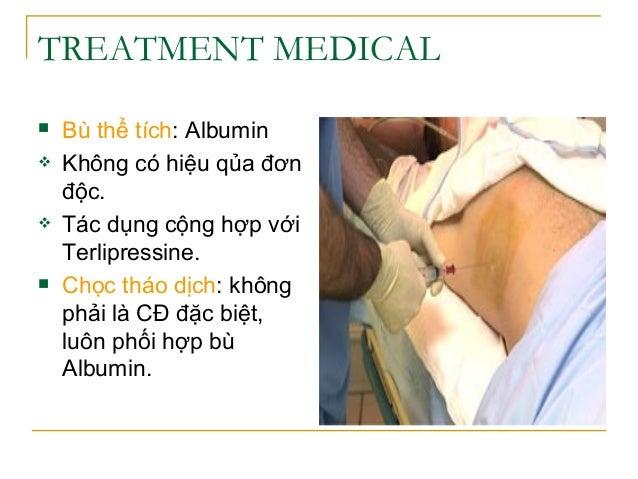 TREATMENT MEDICAL  Bù thể tích: Albumin  Không có hiệu qủa đơn độc.  Tác dụng cộng hợp với Terlipressine.  Chọc tháo d...