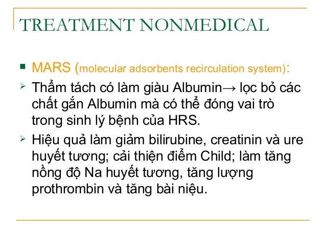 TREATMENT NONMEDICAL  MARS (molecular adsorbents recirculation system):  Thẩm tách có làm giàu Albumin→ lọc bỏ các chất ...