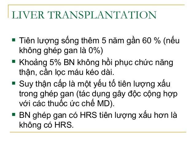 LIVER TRANSPLANTATION  Tiên lượng sống thêm 5 năm gần 60 % (nếu không ghép gan là 0%)  Khoảng 5% BN không hồi phục chức ...