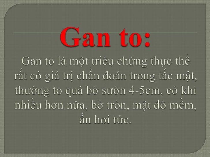 Gan to:Gan to là một triệu chứng thực thể rất có giá trị chẩn đoán trongtắc mật, thường to quá bờ sườn 4-5cm, có khi nhiều...