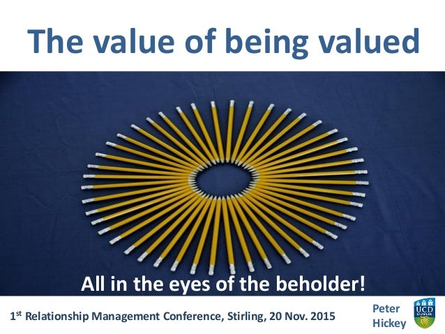 The value of being valued Peter Hickey 1st Relationship Management Conference, Stirling, 20 Nov. 2015 All in the eyes of t...