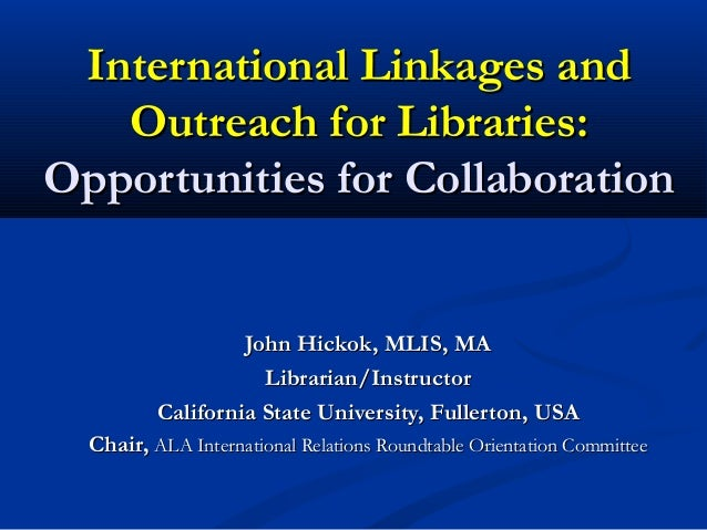 International Linkages andInternational Linkages and Outreach for Libraries:Outreach for Libraries: Opportunities for Coll...