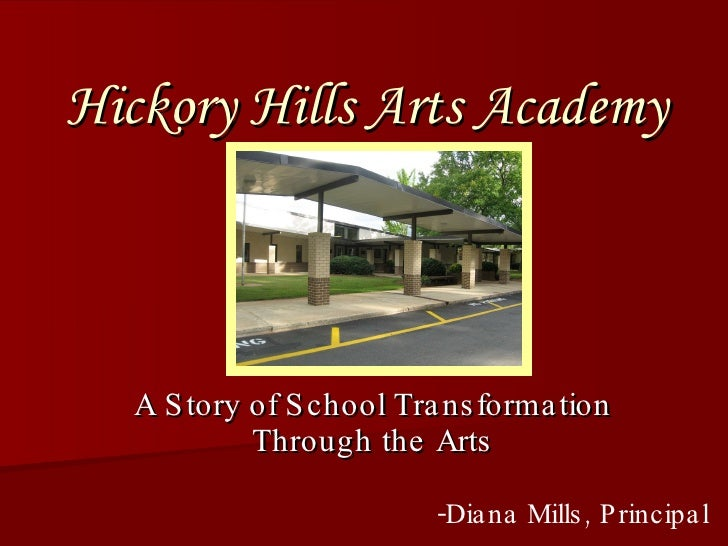 Hickory Hills Arts Academy A Story of School Transformation Through the Arts -Diana Mills, Principal