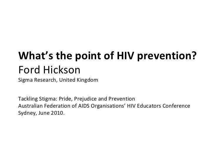 What's the point of HIV prevention?  Ford Hickson Sigma Research, United Kingdom Tackling Stigma: Pride, Prejudice and Pre...