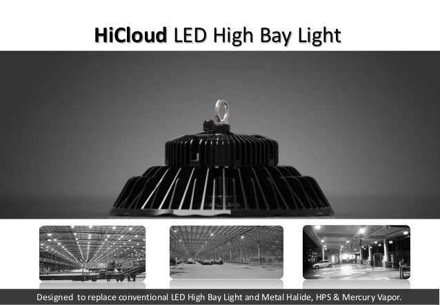 Designed to replace conventional LED High Bay Light and Metal Halide, HPS & Mercury Vapor. HiCloud LED High Bay Light