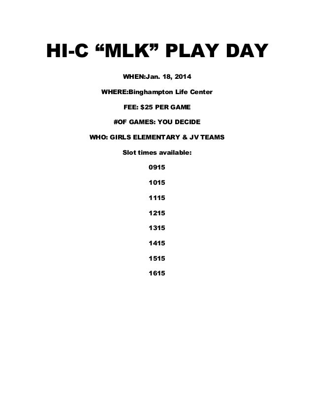 "HI-C ""MLK"" PLAY DAY WHEN:Jan. 18, 2014 WHERE:Binghampton Life Center FEE: $25 PER GAME #OF GAMES: YOU DECIDE WHO: GIRLS EL..."