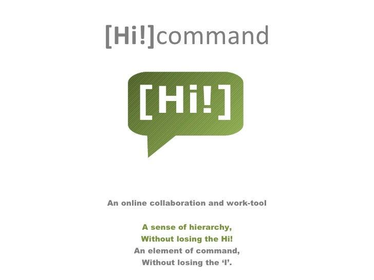 [Hi!] command <ul><li>An online collaboration and work-tool </li></ul><ul><li> </li></ul><ul><li>A sense of hierarchy, </...