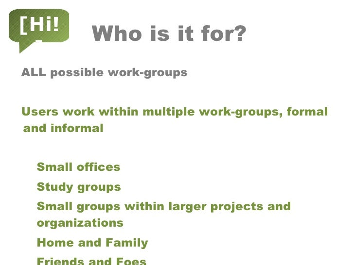 Who is it for? <ul><li>ALL possible work-groups  </li></ul><ul><li>Users work within multiple work-groups, formal and info...