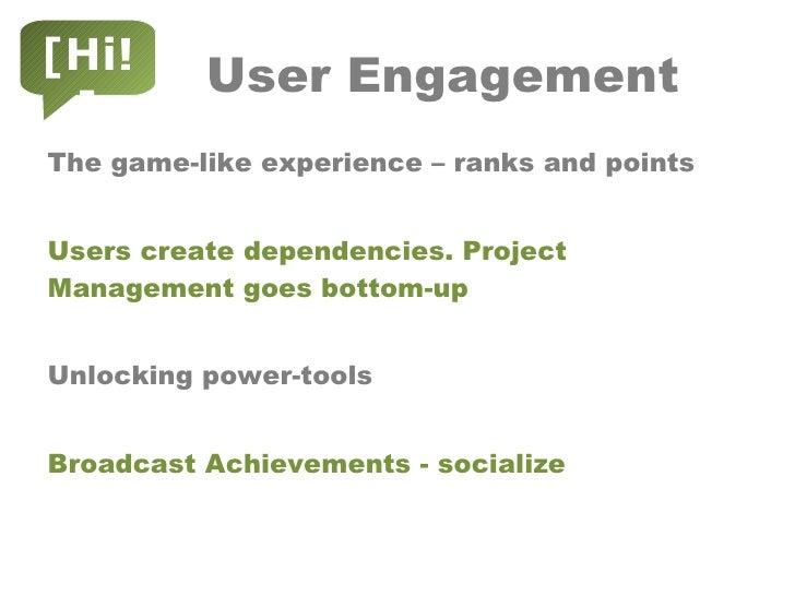 User Engagement <ul><li>The game-like experience – ranks and points </li></ul><ul><li>Users create dependencies. Project M...