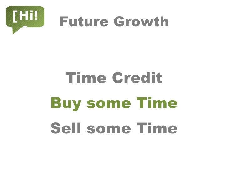 Future Growth <ul><li>Time Credit </li></ul><ul><li>Buy some Time </li></ul><ul><li>Sell some Time </li></ul>[Hi!]