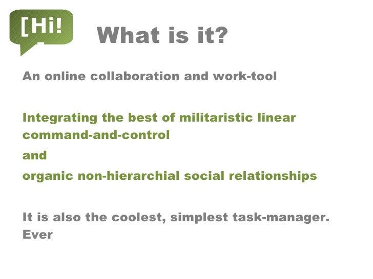 What is it? <ul><li>An online collaboration and work-tool </li></ul><ul><li>Integrating the best of militaristic linear co...