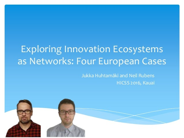 Exploring Innovation Ecosystems as Networks: Four European Cases Jukka Huhtamäki and Neil Rubens HICSS 2016, Kauai
