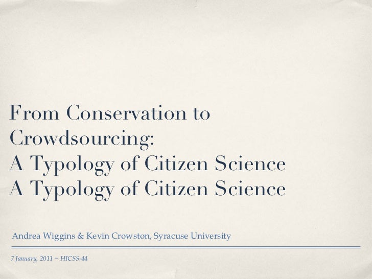 From Conservation to Crowdsourcing:  A Typology of Citizen Science A Typology of Citizen Science <ul><li>Andrea Wiggins & ...