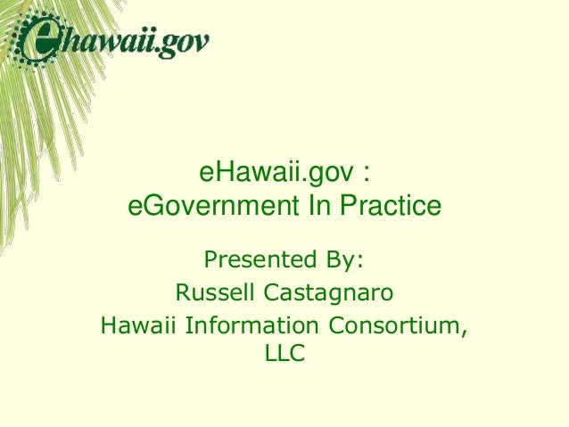 eHawaii.gov : eGovernment In Practice Presented By: Russell Castagnaro Hawaii Information Consortium, LLC